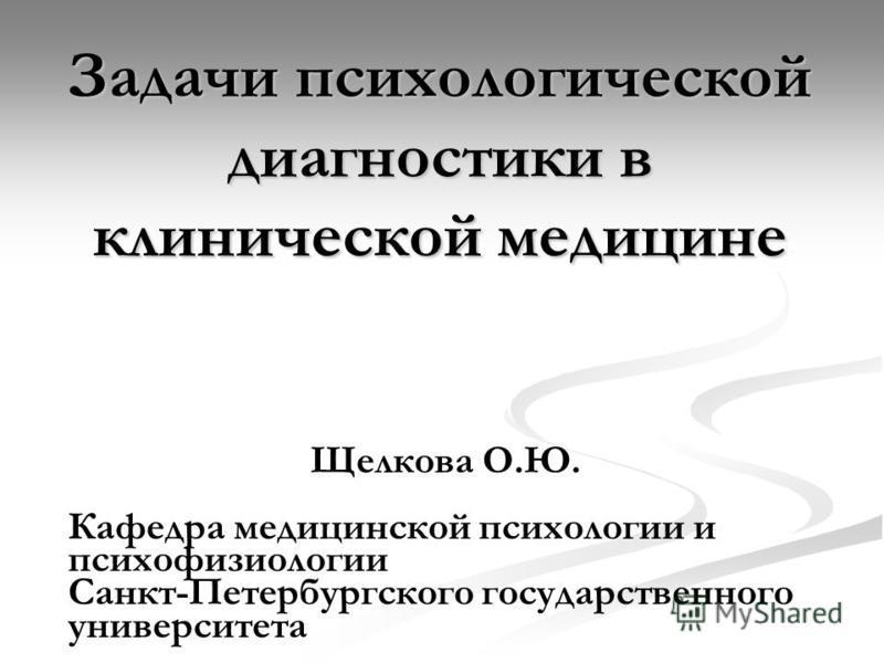 Задачи психологической диагностики в клинической медицине Щелкова О.Ю. Кафедра медицинской психологии и психофизиологии Санкт-Петербургского государственного университета
