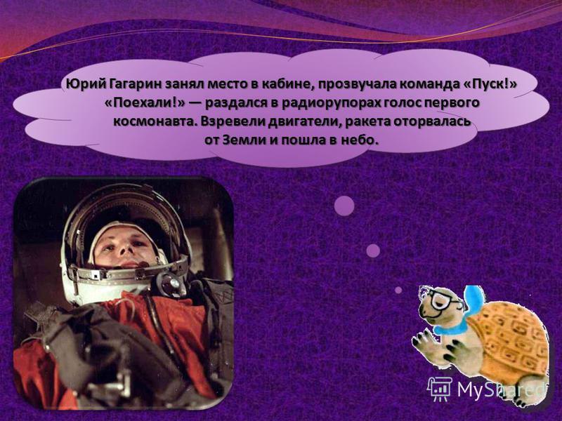 Юрий Гагарин занял место в кабине, прозвучала команда «Пуск!» «Поехали!» раздался в радиорупорах голос первого космонавта. Взревели двигатели, ракета оторвалась от Земли и пошла в небо.