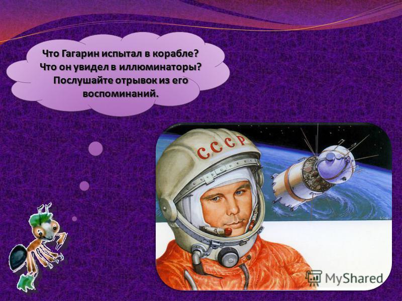 Что Гагарин испытал в корабле? Что он увидел в иллюминаторы? Послушайте отрывок из его воспоминаний.