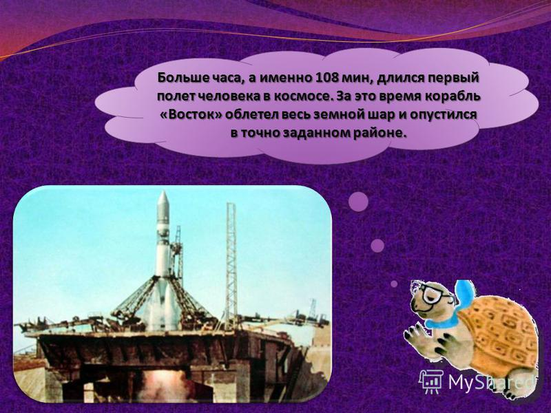 Больше часа, а именно 108 мин, длился первый полет человека в космосе. За это время корабль «Восток» облетел весь земной шар и опустился в точно заданном районе.