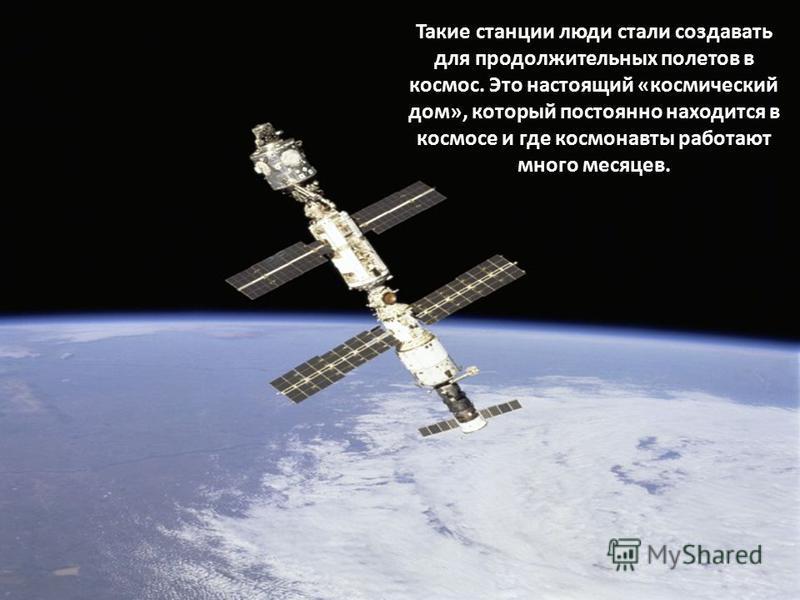 Такие станции люди стали создавать для продолжительных полетов в космос. Это настоящий «космический дом», который постоянно находится в космосе и где космонавты работают много месяцев.