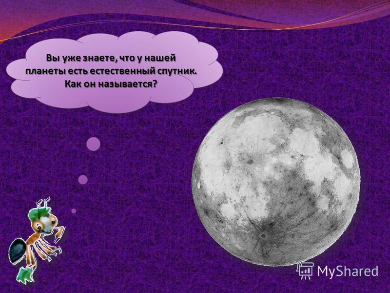 Вы уже знаете, что у нашей планеты есть естественный спутник. Как он называется?