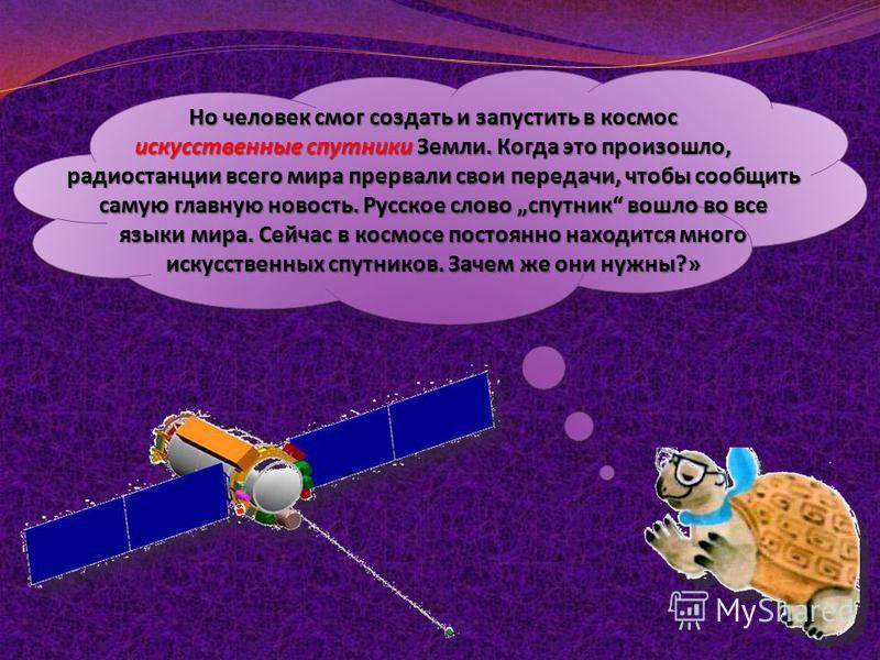 Но человек смог создать и запустить в космос искусственные спутники Земли. Когда это произошло, радиостанции всего мира прервали свои передачи, чтобы сообщить самую главную новость. Русское слово спутник вошло во все языки мира. Сейчас в космосе пост