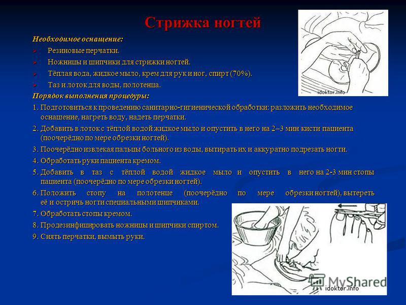 Стрижка ногтей Необходимое оснащение: Резиновые перчатки. Резиновые перчатки. Ножницы и щипчики для стрижки ногтей. Ножницы и щипчики для стрижки ногтей. Тёплая вода, жидкое мыло, крем для рук и ног, спирт (70%). Тёплая вода, жидкое мыло, крем для ру