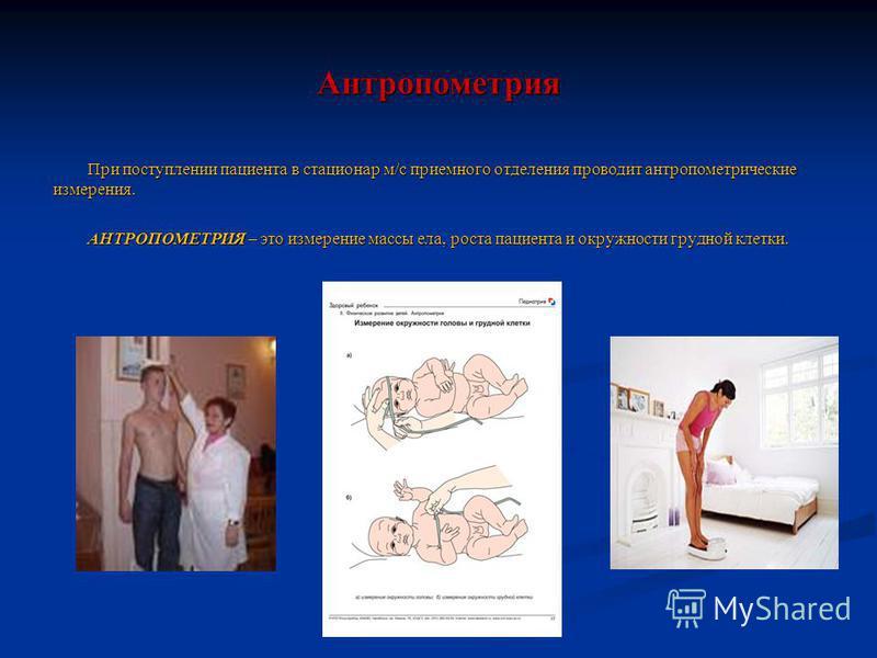 Антропометрия При поступлении пациента в стационар м/с приемного отделения проводит антропометрические измерения. АНТРОПОМЕТРИЯ – это измерение массы ела, роста пациента и окружности грудной клетки.
