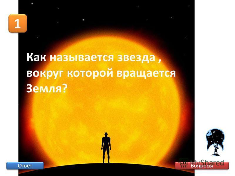 Вопросы 1 1 Ответ Как называется звезда, вокруг которой вращается Земля?