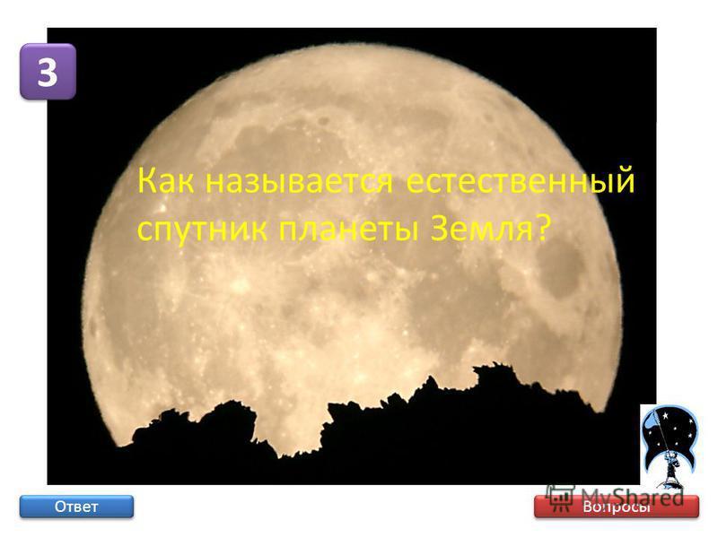 Вопросы 3 3 Ответ Как называется естественный спутник планеты Земля?