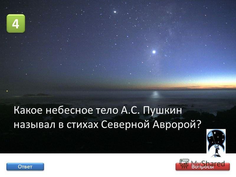 Вопросы 4 4 Ответ Какое небесное тело А.С. Пушкин называл в стихах Северной Авророй?