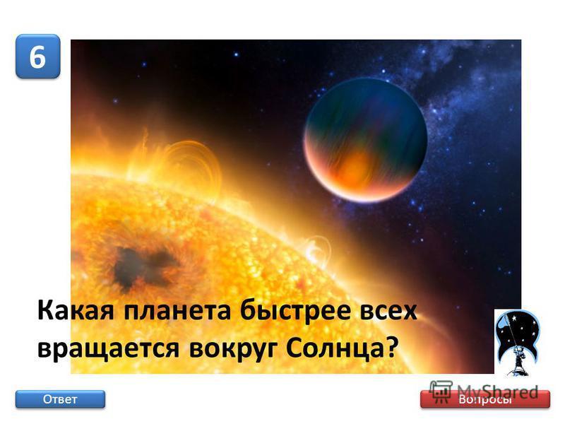 Вопросы 6 6 Ответ Какая планета быстрее всех вращается вокруг Солнца?