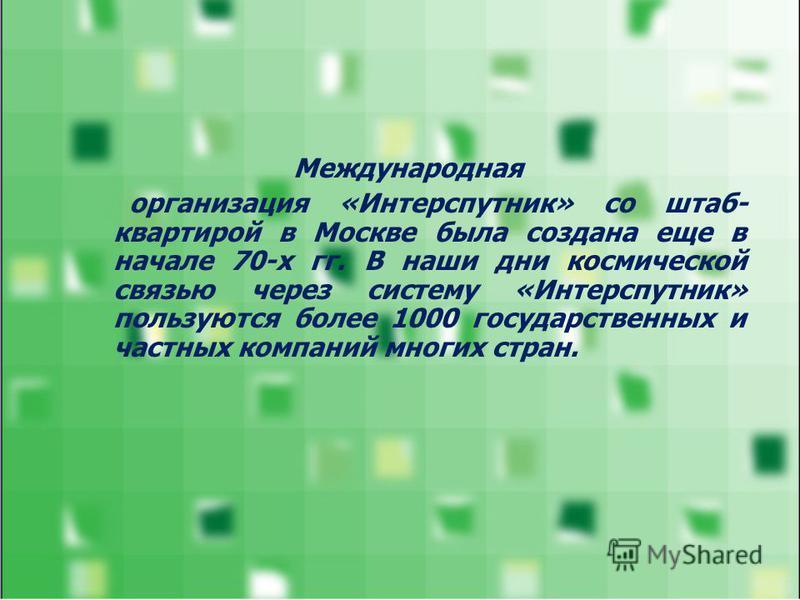 Международная организация «Интерспутник» со штаб- квартирой в Москве была создана еще в начале 70-х гг. В наши дни космической связью через систему «Интерспутник» пользуются более 1000 государственных и частных компаний многих стран.