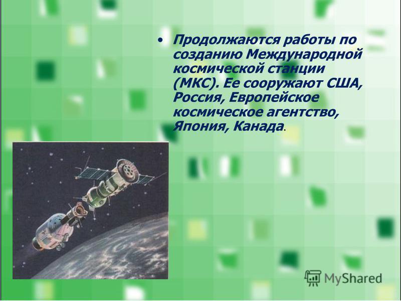 Продолжаются работы по созданию Международной космической станции (МКС). Ее сооружают США, Россия, Европейское космическое агентство, Япония, Канада.