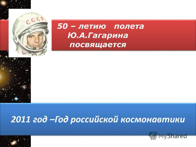 50 – летию полета Ю.А.Гагарина посвящается 50 – летию полета Ю.А.Гагарина посвящается 2011 год –Год российской космонавтики