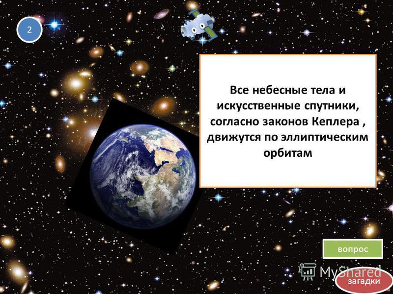 загадки вопрос 2 2 Все небесные тела и искусственные спутники, согласно законов Кеплера, движутся по эллиптическим орбитам