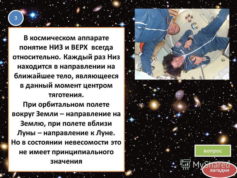 загадки вопрос 3 3 В космическом аппарате понятие НИЗ и ВЕРХ всегда относительно. Каждый раз Низ находится в направлении на ближайшее тело, являющееся в данный момент центром тяготения. При орбитальном полете вокруг Земли – направление на Землю, при