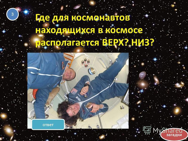 Где для космонавтов находящихся в космосе располагается ВЕРХ? НИЗ? 3 3 загадки ответ