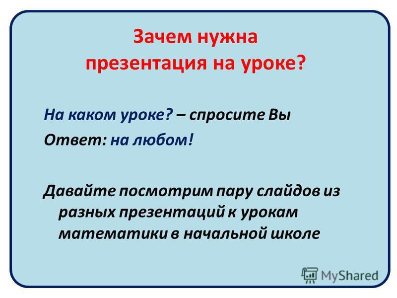 Зачем нужна презентация на уроке? На каком уроке? – спросите Вы Ответ: на любом! Давайте посмотрим пару слайдов из разных презентаций к урокам математики в начальной школе