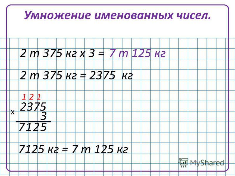 Умножение именованных чисел. 2 т 375 кг х 3 = 2 т 375 кг = 2375 кг 52 12 1 1 7 2375 3 х 7125 кг = 7 т 125 кг 7 т 125 кг