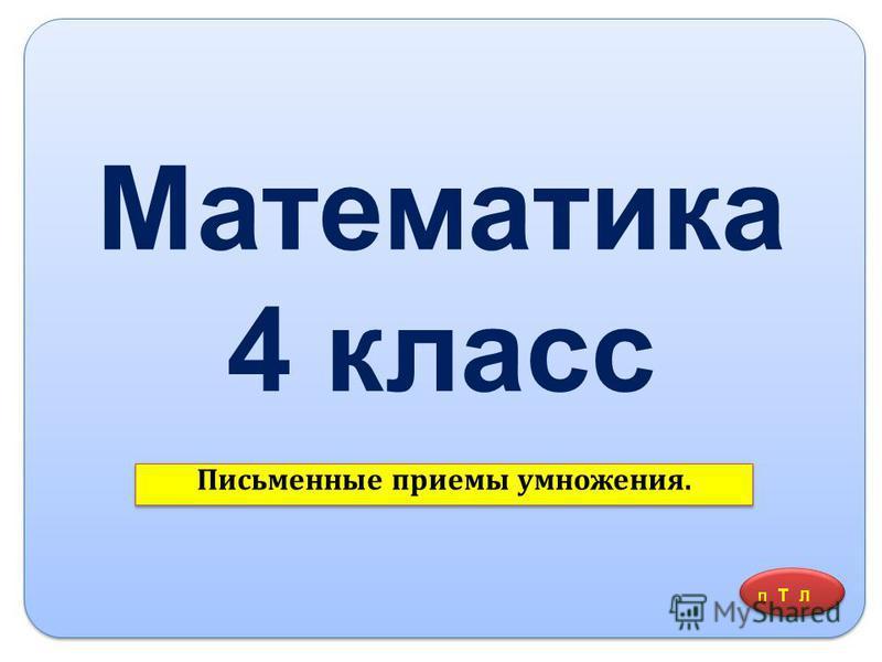 Математика 4 класс Письменные приемы умножения. П Т Л