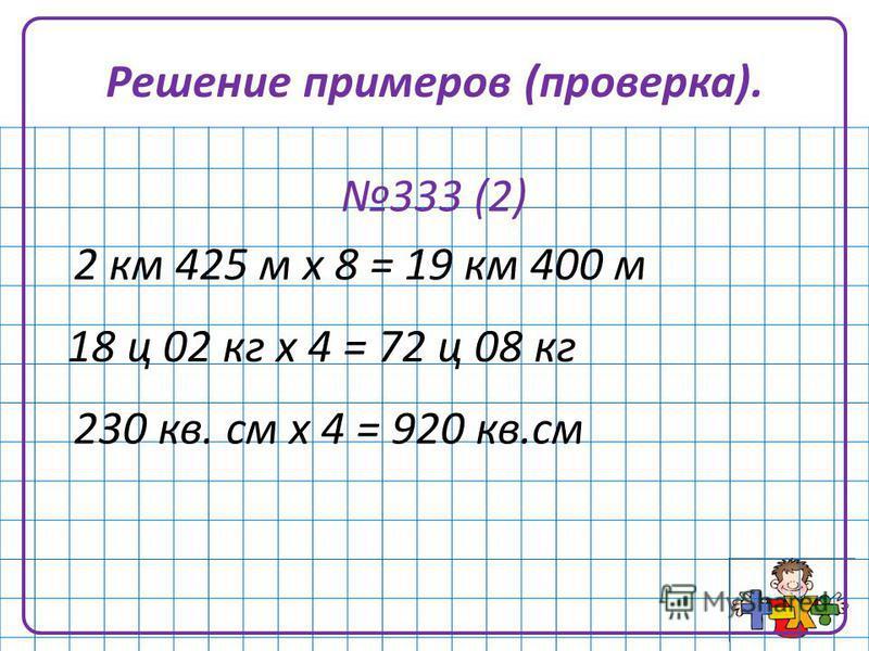 Решение примеров (проверка). 333 (2) 2 км 425 м х 8 = 19 км 400 м 18 ц 02 кг х 4 = 72 ц 08 кг 230 кв. см х 4 = 920 кв.см
