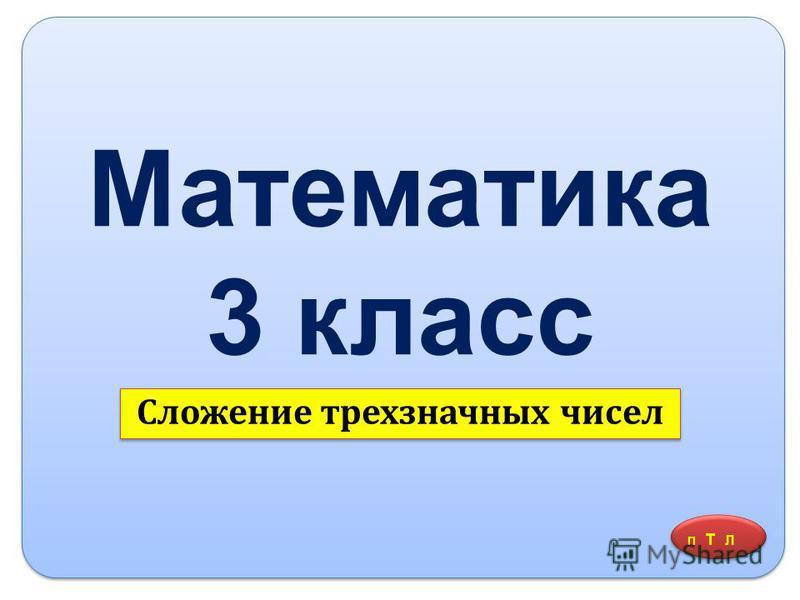 Математика 3 класс Сложение трехзначных чисел П Т Л