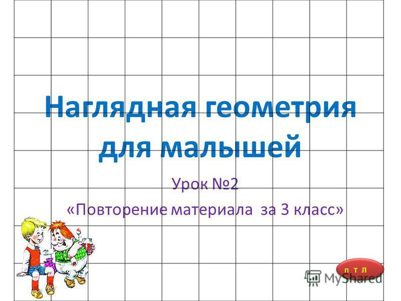Наглядная геометрия для малышей Урок 2 «Повторение материала за 3 класс» П Т Л