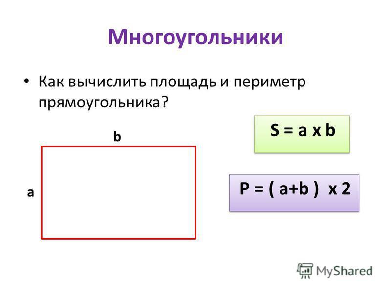 Многоугольники Как вычислить площадь и периметр прямоугольника? a b S = a х b P = ( a+b ) х 2