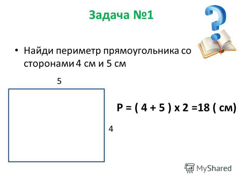 Задача 1 Найди периметр прямоугольника со сторонами 4 см и 5 см 4 5 P = ( 4 + 5 ) х 2 =18 ( см)