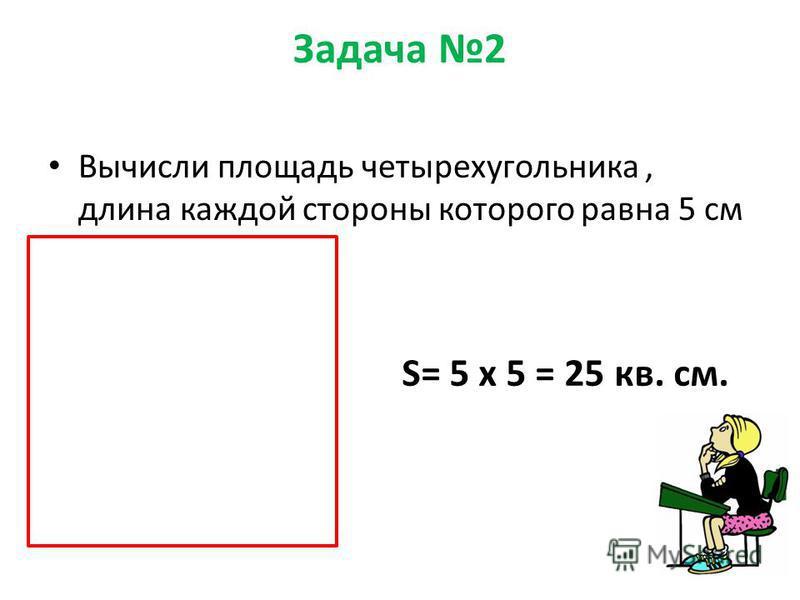 Задача 2 Вычисли площадь четырехугольника, длина каждой стороны которого равна 5 см S= 5 х 5 = 25 кв. см.