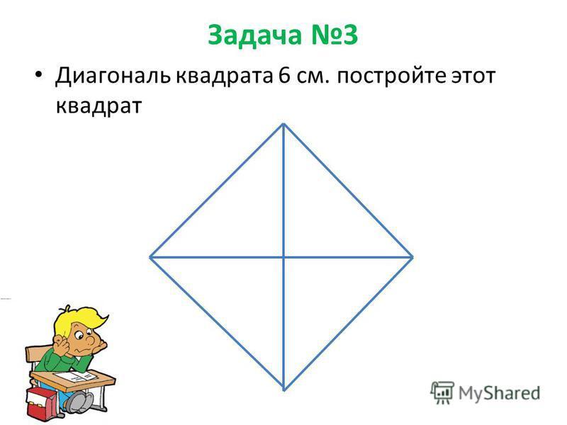Задача 3 Диагональ квадрата 6 см. постройте этот квадрат