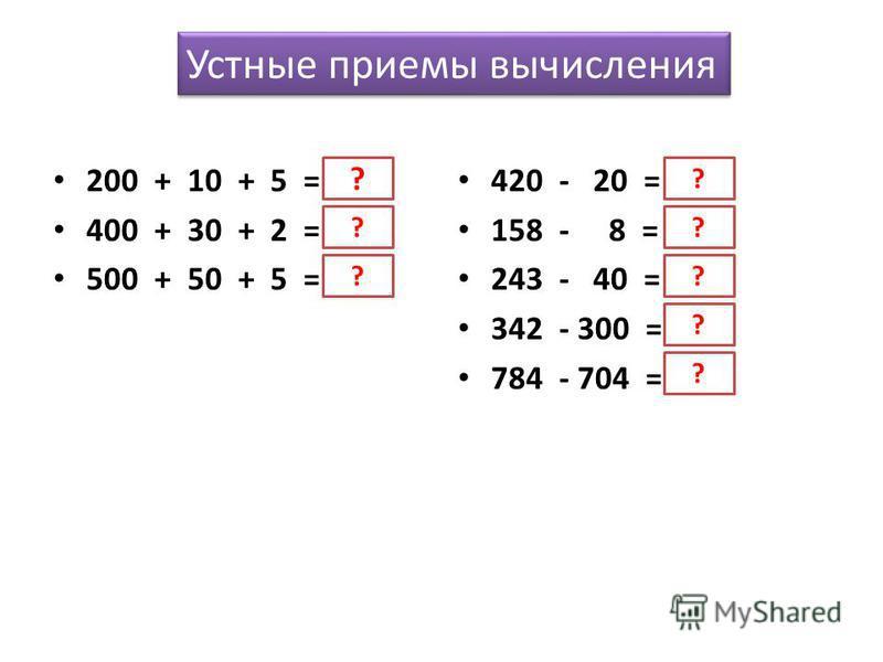 Устные приемы вычисления 200 + 10 + 5 = 215 400 + 30 + 2 = 432 500 + 50 + 5 = 555 420 - 20 = 400 158 - 8 = 150 243 - 40 = 203 342 - 300 = 42 784 - 704 = 80 ? ? ? ? ? ? ? ?