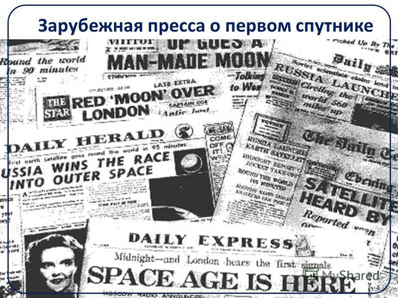Зарубежная пресса о первом спутнике «Миф стал реальностью: земная гравитация покорена». Соединенные Штаты страна, «редко проигрывающая в технической области», теперь оказались перед необходимостью наверстывать, двигаясь «по спирали иллюзий и горьких