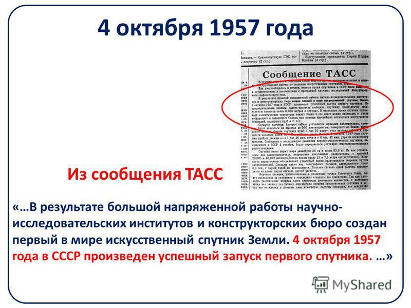 4 октября 1957 года «…В результате большой напряженной работы научно- исследовательских институтов и конструкторских бюро создан первый в мире искусственный спутник Земли. 4 октября 1957 года в СССР произведен успешный запуск первого спутника. …» Из