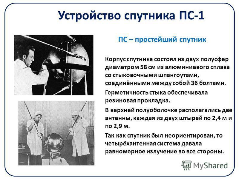 Устройство спутника ПС-1 Корпус спутника состоял из двух полусфер диаметром 58 см из алюминиевого сплава со стыковочными шпангоутами, соединёнными между собой 36 болтами. Герметичность стыка обеспечивала резиновая прокладка. В верхней полу оболочке р