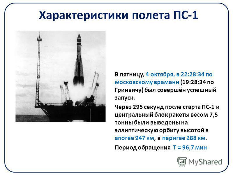 Характеристики полета ПС-1 В пятницу, 4 октября, в 22:28:34 по московскому времени (19:28:34 по Гринвичу) был совершён успешный запуск. Через 295 секунд после старта ПС-1 и центральный блок ракеты весом 7,5 тонны были выведены на эллиптическую орбиту