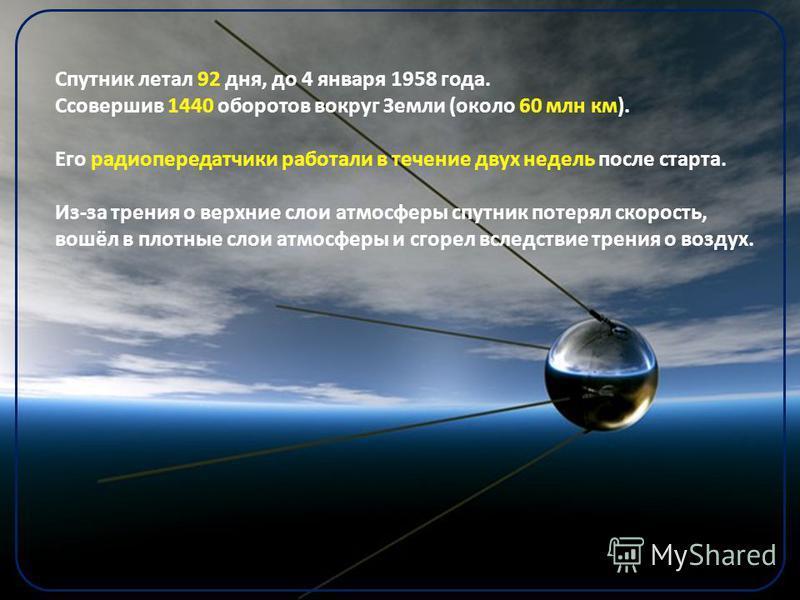 Спутник летал 92 дня, до 4 января 1958 года. Ссовершив 1440 оборотов вокруг Земли (около 60 млн км). Его радиопередатчики работали в течение двух недель после старта. Из-за трения о верхние слои атмосферы спутник потерял скорость, вошёл в плотные сло