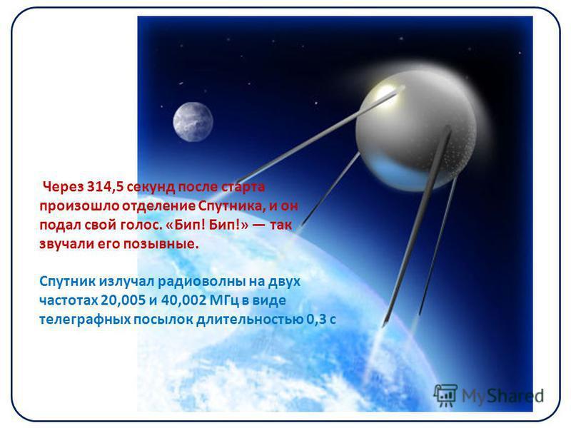 Через 314,5 секунд после старта произошло отделение Спутника, и он подал свой голос. «Бип! Бип!» так звучали его позывные. Спутник излучал радиоволны на двух частотах 20,005 и 40,002 МГц в виде телеграфных посылок длительностью 0,3 с