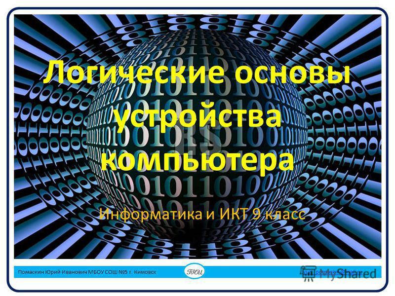 Логические основы устройства компьютера Информатика и ИКТ 9 класс Помаскин Юрий Иванович МБОУ СОШ 5 г. Кимовск yuri_pomaskin@mail.ruyuri_pomaskin@mail.ru