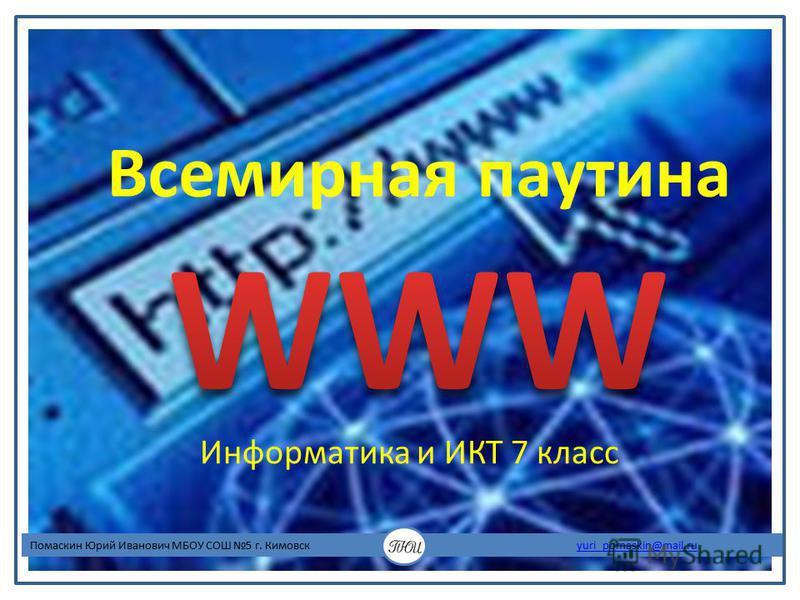 Информатика и ИКТ 7 класс Помаскин Юрий Иванович МБОУ СОШ 5 г. Кимовск yuri_pomaskin@mail.ruyuri_pomaskin@mail.ru