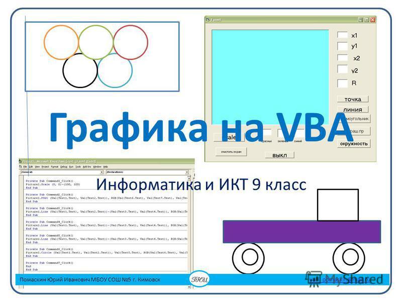 Графика на VBA Информатика и ИКТ 9 класс Помаскин Юрий Иванович МБОУ СОШ 5 г. Кимовск yuri_pomaskin@mail.ruyuri_pomaskin@mail.ru