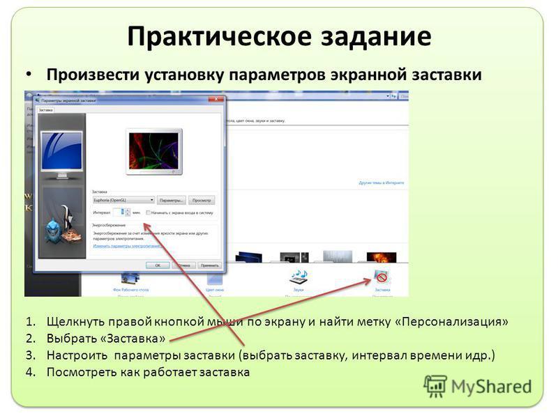 Практическое задание Произвести установку параметров экранной заставки 1. Щелкнуть правой кнопкой мыши по экрану и найти метку «Персонализация» 2. Выбрать «Заставка» 3. Настроить параметры заставки (выбрать заставку, интервал времени и др.) 4. Посмот