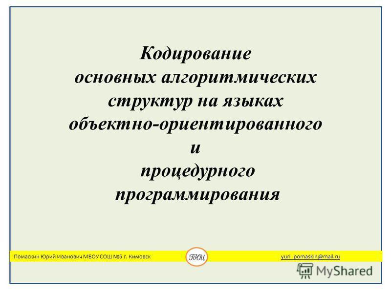 Кодирование основных алгоритмических структур на языках объектно-ориентированного и процедурного программирования Помаскин Юрий Иванович МБОУ СОШ 5 г. Кимовск yuri_pomaskin@mail.ruyuri_pomaskin@mail.ru