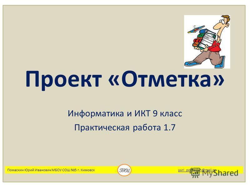 Проект «Отметка» Информатика и ИКТ 9 класс Практическая работа 1.7 Помаскин Юрий Иванович МБОУ СОШ 5 г. Кимовск yuri_pomaskin@mail.ruyuri_pomaskin@mail.ru