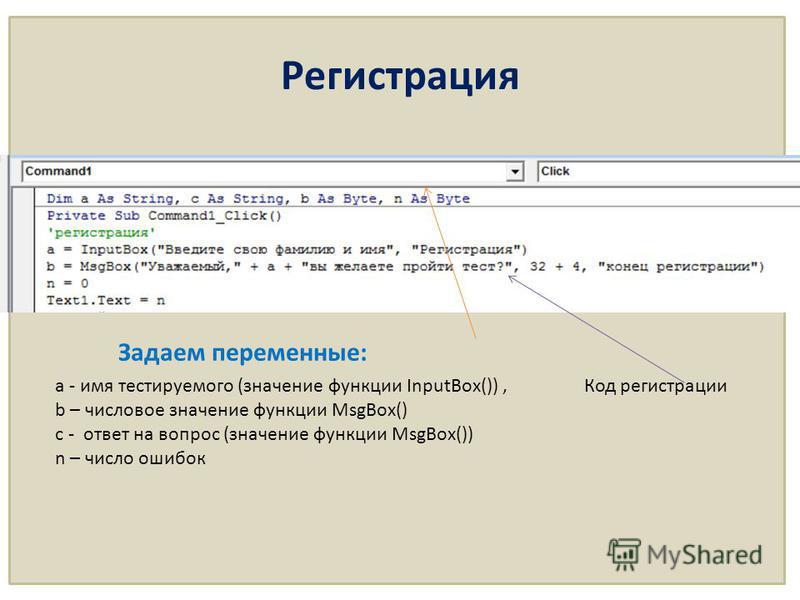 Задаем переменные: а - имя тестируемого (значение функции InputBox()), b – числовое значение функции MsgBox() c - ответ на вопрос (значение функции MsgBox()) n – число ошибок Код регистрации Регистрация