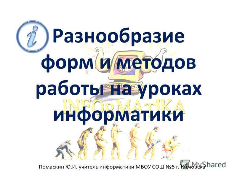 Разнообразие форм и методов работы на уроках информатики Помаскин Ю.И. учитель информатики МБОУ СОШ 5 г. Кимовска