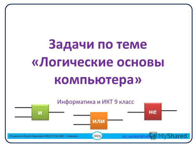 Задачи по теме «Логические основы компьютера» Информатика и ИКТ 9 класс Помаскин Юрий Иванович МБОУ СОШ 5 г. Кимовск yuri_pomaskin@mail.ruyuri_pomaskin@mail.ru и и или не