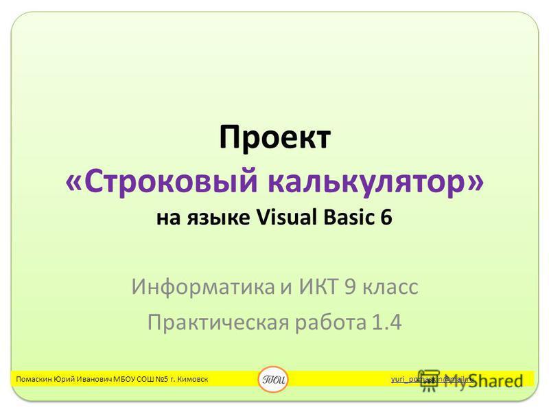 Проект «Строковый калькулятор» на языке Visual Basic 6 Информатика и ИКТ 9 класс Практическая работа 1.4 Помаскин Юрий Иванович МБОУ СОШ 5 г. Кимовск yuri_pomaskin@mail.ruyuri_pomaskin@mail.ru