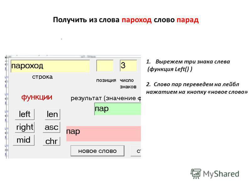 Получить из слова пароход слово парад 1. Вырежем три знака слева (функция Left() ) 2. Слово пар переведем на лейбл нажатием на кнопку «новое слово»