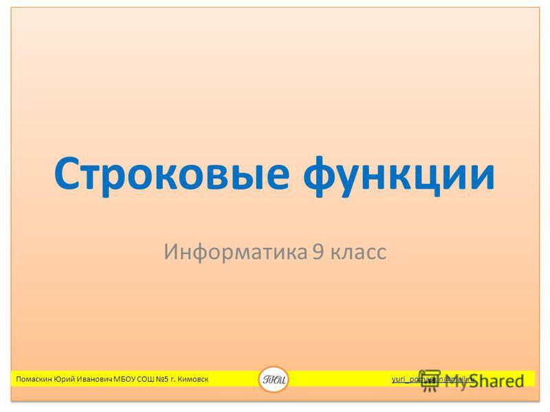 Строковые функции Информатика 9 класс Помаскин Юрий Иванович МБОУ СОШ 5 г. Кимовск yuri_pomaskin@mail.ruyuri_pomaskin@mail.ru