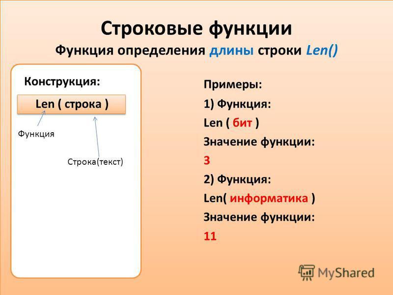 Строковые функции Функция определения длины строки Len() Конструкция: Len ( строка ) Примеры: 1) Функция: Len ( бит ) Значение функции: 3 2) Функция: Len( информатика ) Значение функции: 11 Функция Строка(текст)
