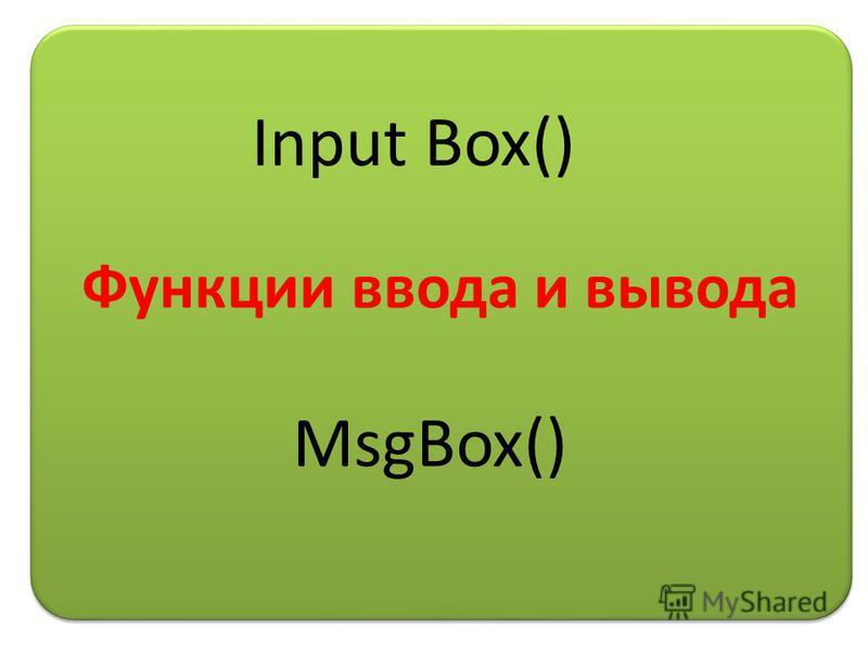 Функции ввода и вывода Input Box() MsgBox()